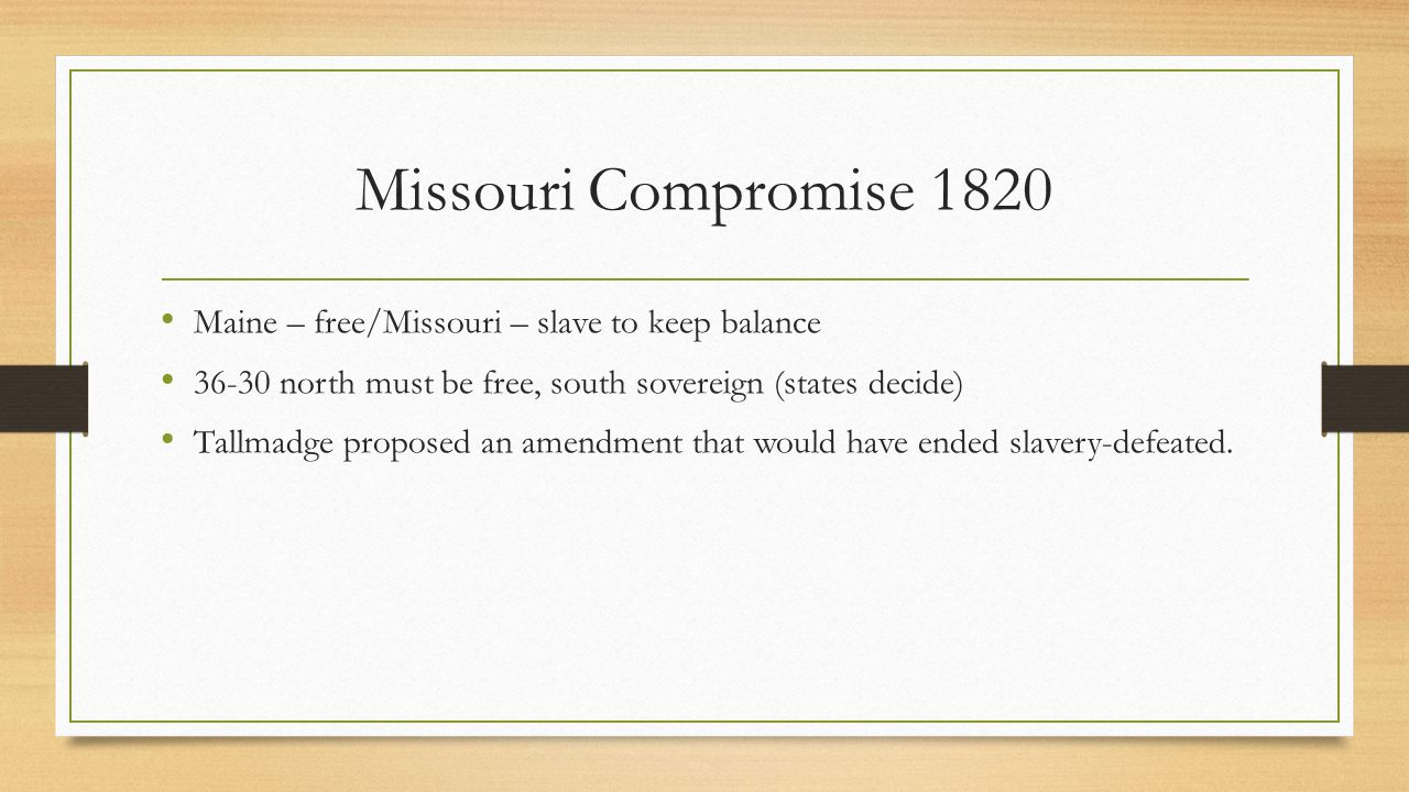 Missouri Compromise 1820 Maine – free/Missouri – slave to keep balance 36-30 north must be free, south sovereign (states decide) Tallmadge proposed an amendment that would have ended slavery-defeated.