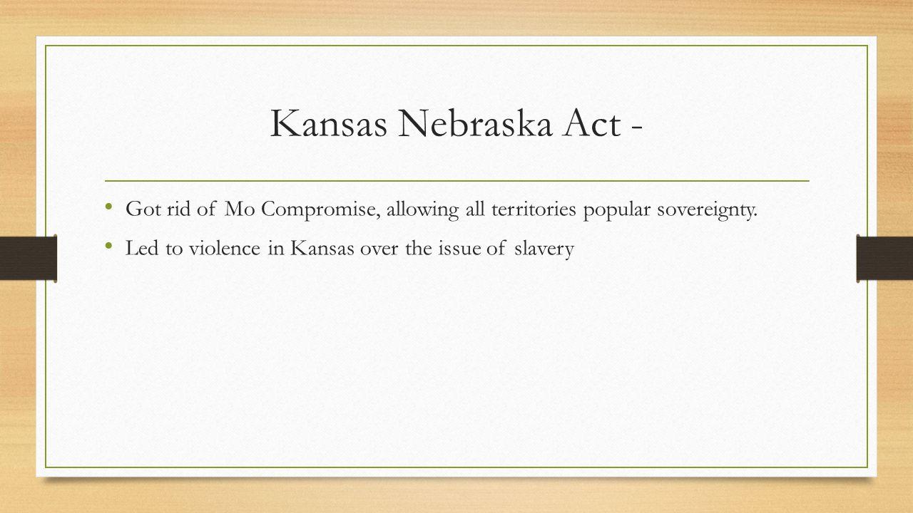 Kansas Nebraska Act - Got rid of Mo Compromise, allowing all territories popular sovereignty.