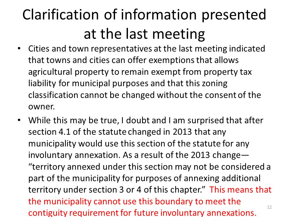 Clarification of information presented at the last meeting Cities and town representatives at the last meeting indicated that towns and cities can offer exemptions that allows agricultural property to remain exempt from property tax liability for municipal purposes and that this zoning classification cannot be changed without the consent of the owner.