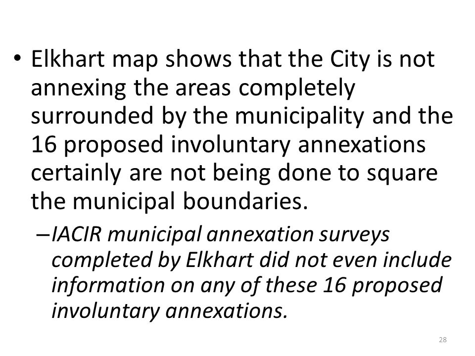 Elkhart map shows that the City is not annexing the areas completely surrounded by the municipality and the 16 proposed involuntary annexations certainly are not being done to square the municipal boundaries.