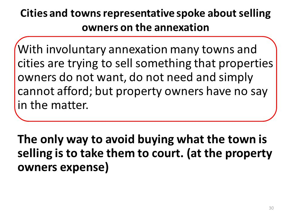 Cities and towns representative spoke about selling owners on the annexation With involuntary annexation many towns and cities are trying to sell something that properties owners do not want, do not need and simply cannot afford; but property owners have no say in the matter.