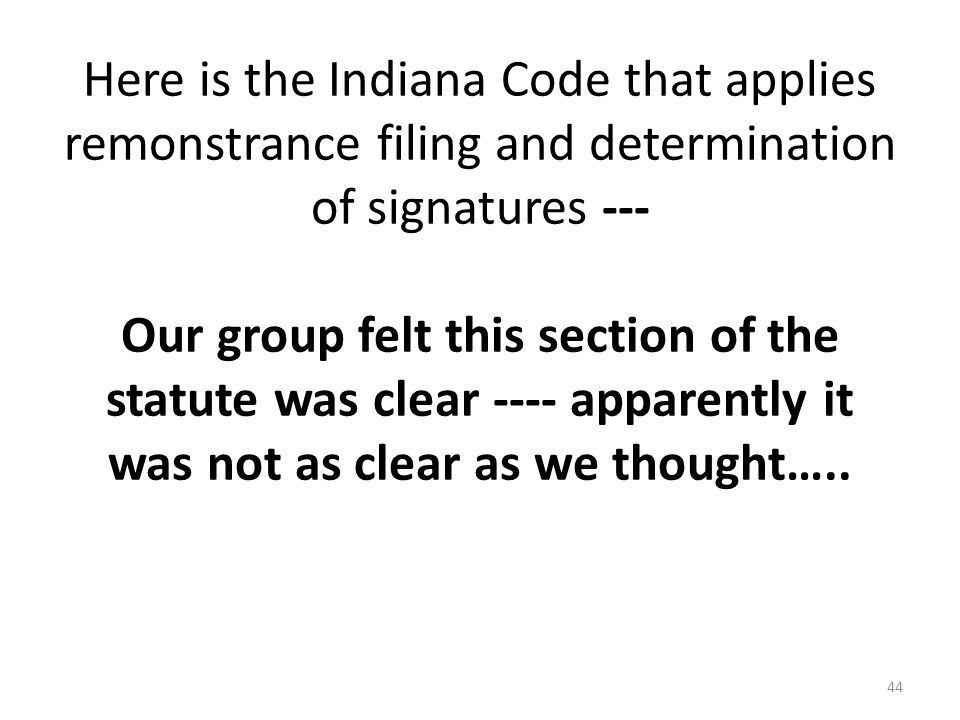 Here is the Indiana Code that applies remonstrance filing and determination of signatures --- Our group felt this section of the statute was clear ---- apparently it was not as clear as we thought…..