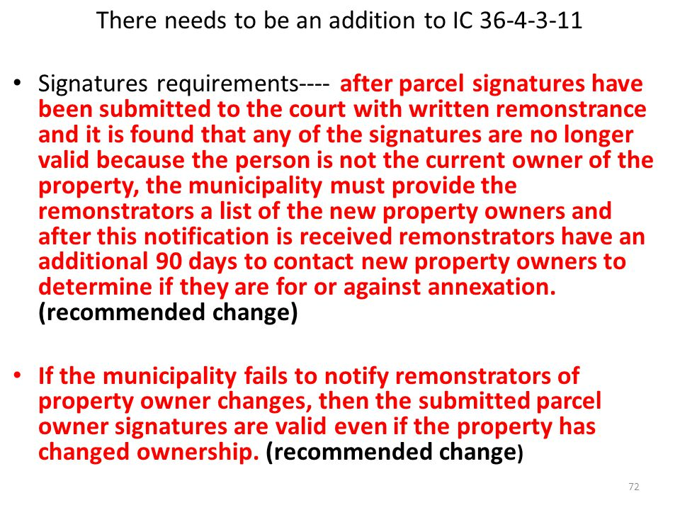 There needs to be an addition to IC 36-4-3-11 Signatures requirements---- after parcel signatures have been submitted to the court with written remonstrance and it is found that any of the signatures are no longer valid because the person is not the current owner of the property, the municipality must provide the remonstrators a list of the new property owners and after this notification is received remonstrators have an additional 90 days to contact new property owners to determine if they are for or against annexation.