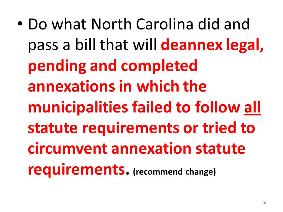 Do what North Carolina did and pass a bill that will deannex legal, pending and completed annexations in which the municipalities failed to follow all statute requirements or tried to circumvent annexation statute requirements.