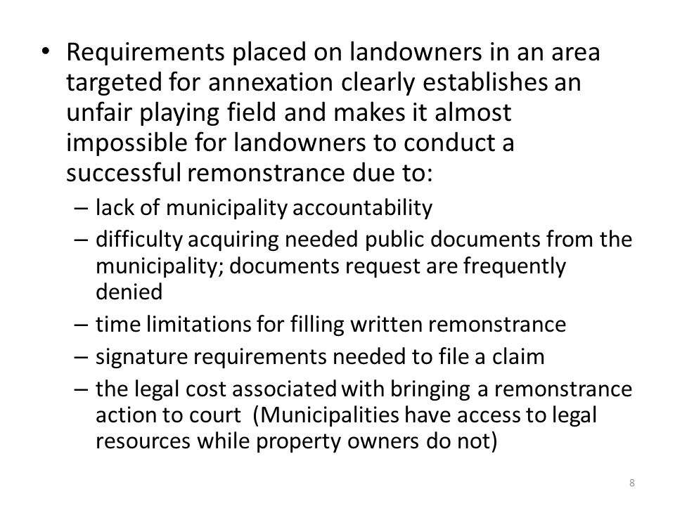 Requirements placed on landowners in an area targeted for annexation clearly establishes an unfair playing field and makes it almost impossible for landowners to conduct a successful remonstrance due to: – lack of municipality accountability – difficulty acquiring needed public documents from the municipality; documents request are frequently denied – time limitations for filling written remonstrance – signature requirements needed to file a claim – the legal cost associated with bringing a remonstrance action to court (Municipalities have access to legal resources while property owners do not) 8