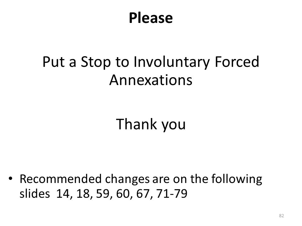 Please Put a Stop to Involuntary Forced Annexations Thank you Recommended changes are on the following slides 14, 18, 59, 60, 67, 71-79 82
