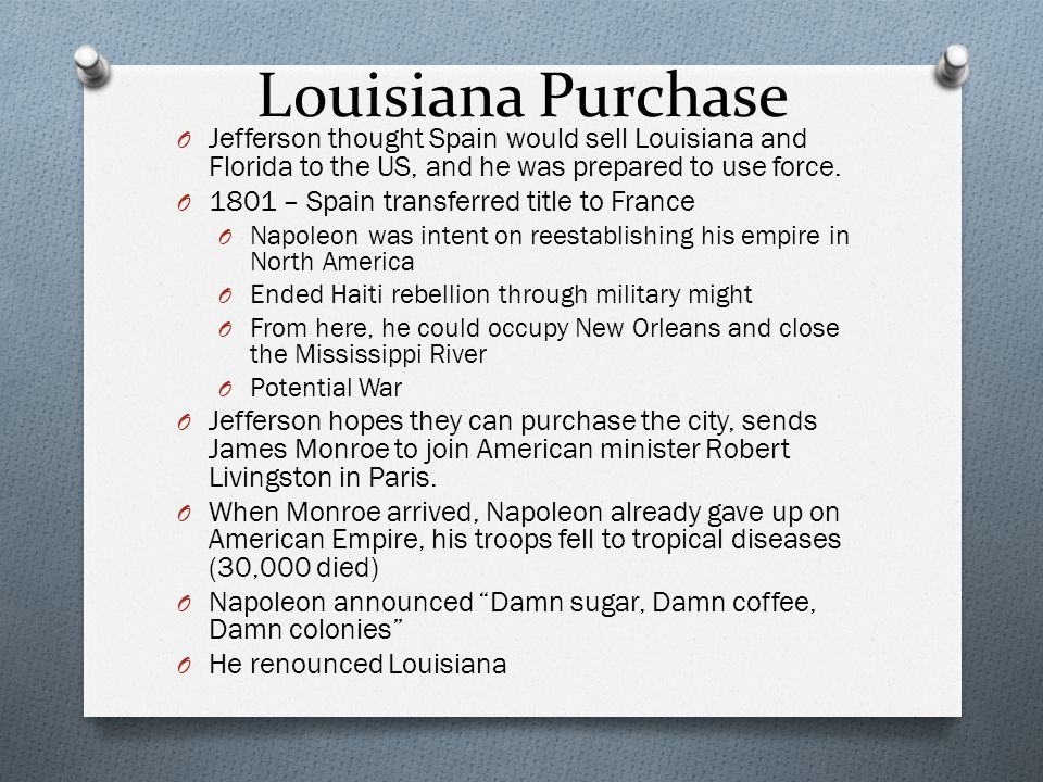 Louisiana Purchase O Jefferson thought Spain would sell Louisiana and Florida to the US, and he was prepared to use force. O 1801 – Spain transferred