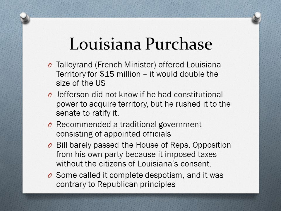 Louisiana Purchase O Talleyrand (French Minister) offered Louisiana Territory for $15 million – it would double the size of the US O Jefferson did not know if he had constitutional power to acquire territory, but he rushed it to the senate to ratify it.