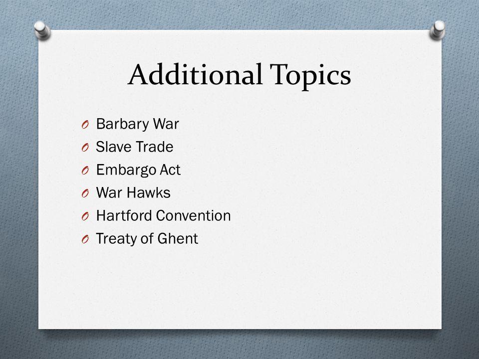 Additional Topics O Barbary War O Slave Trade O Embargo Act O War Hawks O Hartford Convention O Treaty of Ghent