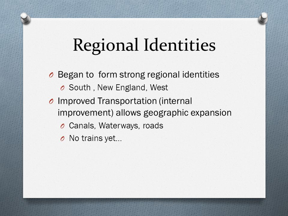 Regional Identities O Began to form strong regional identities O South, New England, West O Improved Transportation (internal improvement) allows geog
