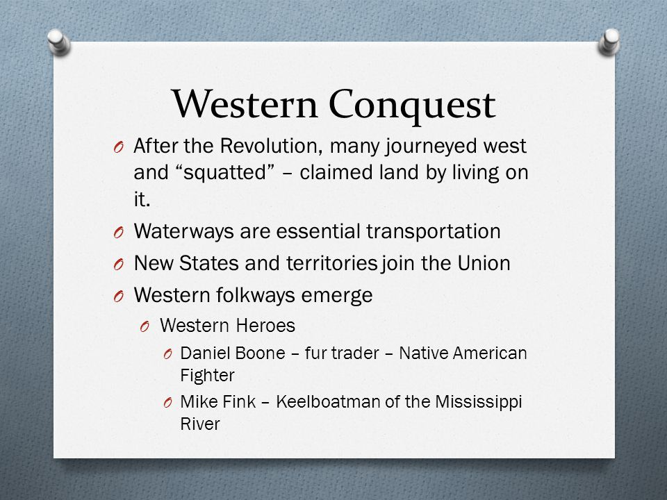 """Western Conquest O After the Revolution, many journeyed west and """"squatted"""" – claimed land by living on it. O Waterways are essential transportation O"""