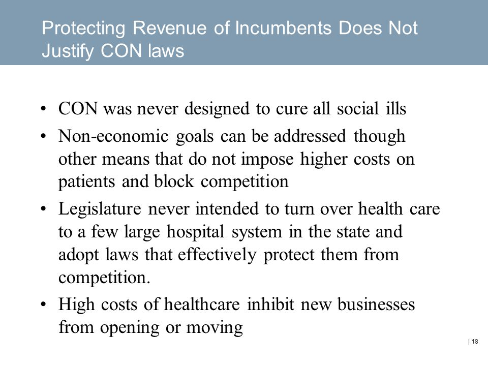 | 18 Protecting Revenue of Incumbents Does Not Justify CON laws CON was never designed to cure all social ills Non-economic goals can be addressed though other means that do not impose higher costs on patients and block competition Legislature never intended to turn over health care to a few large hospital system in the state and adopt laws that effectively protect them from competition.