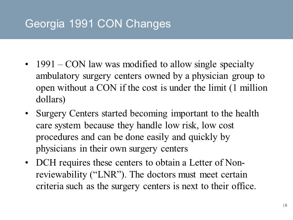 | 6 Georgia 1991 CON Changes 1991 – CON law was modified to allow single specialty ambulatory surgery centers owned by a physician group to open without a CON if the cost is under the limit (1 million dollars) Surgery Centers started becoming important to the health care system because they handle low risk, low cost procedures and can be done easily and quickly by physicians in their own surgery centers DCH requires these centers to obtain a Letter of Non- reviewability ( LNR ).