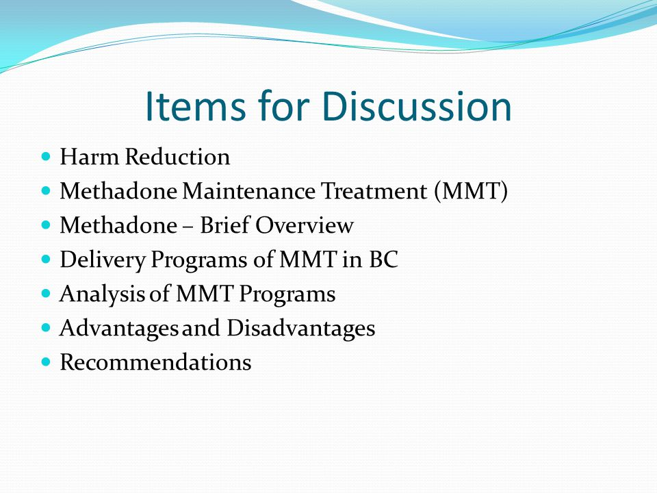 Items for Discussion Harm Reduction Methadone Maintenance Treatment (MMT) Methadone – Brief Overview Delivery Programs of MMT in BC Analysis of MMT Pr