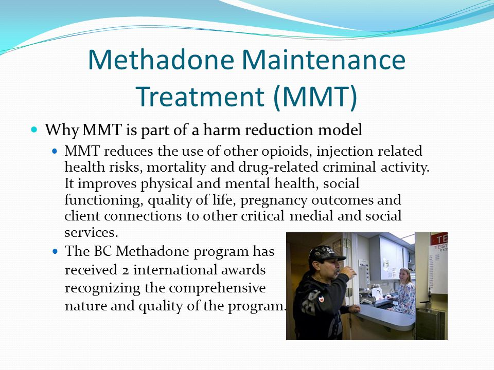 Methadone Maintenance Treatment (MMT) Why MMT is part of a harm reduction model MMT reduces the use of other opioids, injection related health risks,