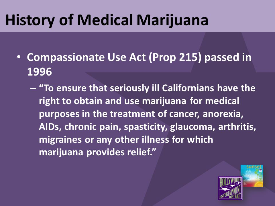 "History of Medical Marijuana Compassionate Use Act (Prop 215) passed in 1996 – ""To ensure that seriously ill Californians have the right to obtain and"