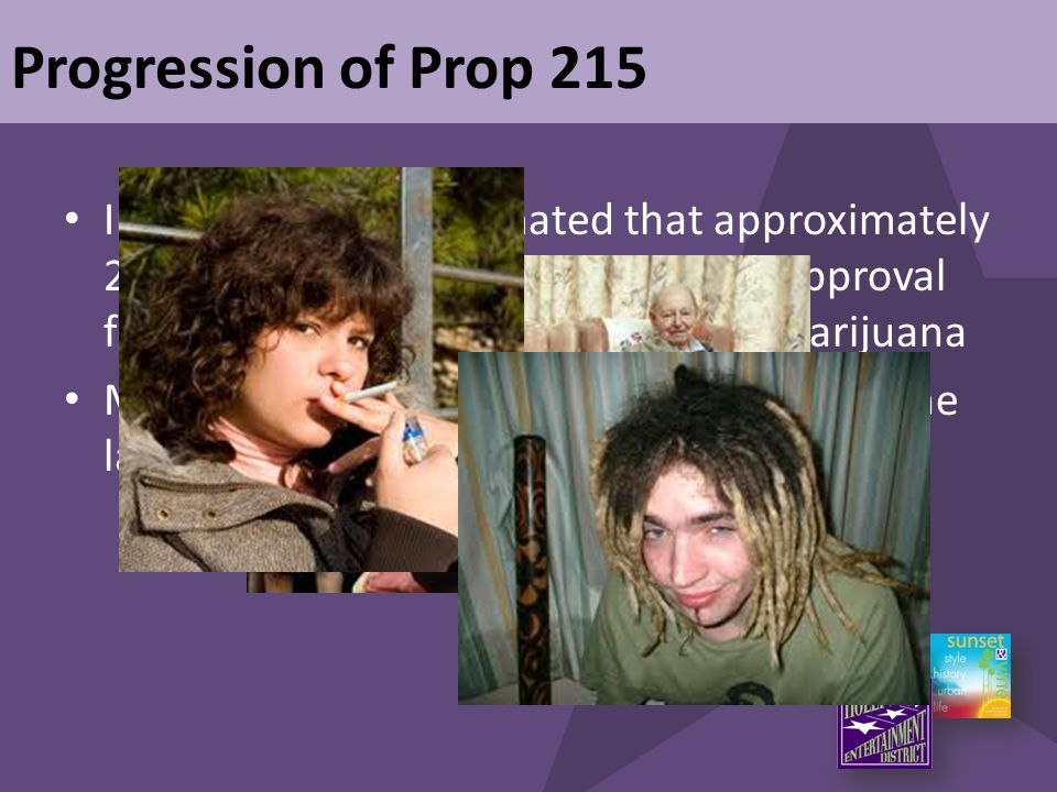 Progression of Prop 215 In early 2000's – Estimated that approximately 200,000 Californians have received approval from their physican to use medical