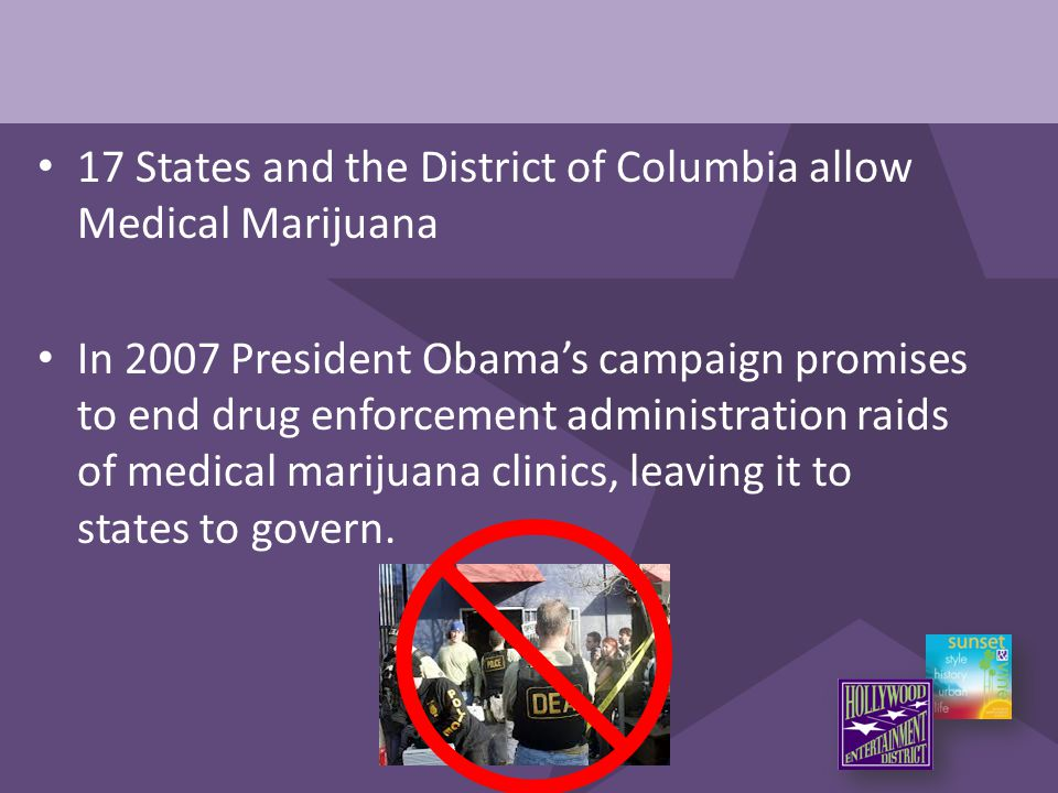 17 States and the District of Columbia allow Medical Marijuana In 2007 President Obama's campaign promises to end drug enforcement administration raid