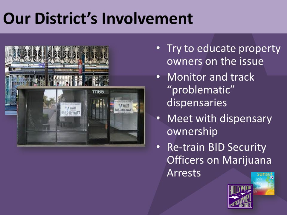 "Our District's Involvement Try to educate property owners on the issue Monitor and track ""problematic"" dispensaries Meet with dispensary ownership Re-"