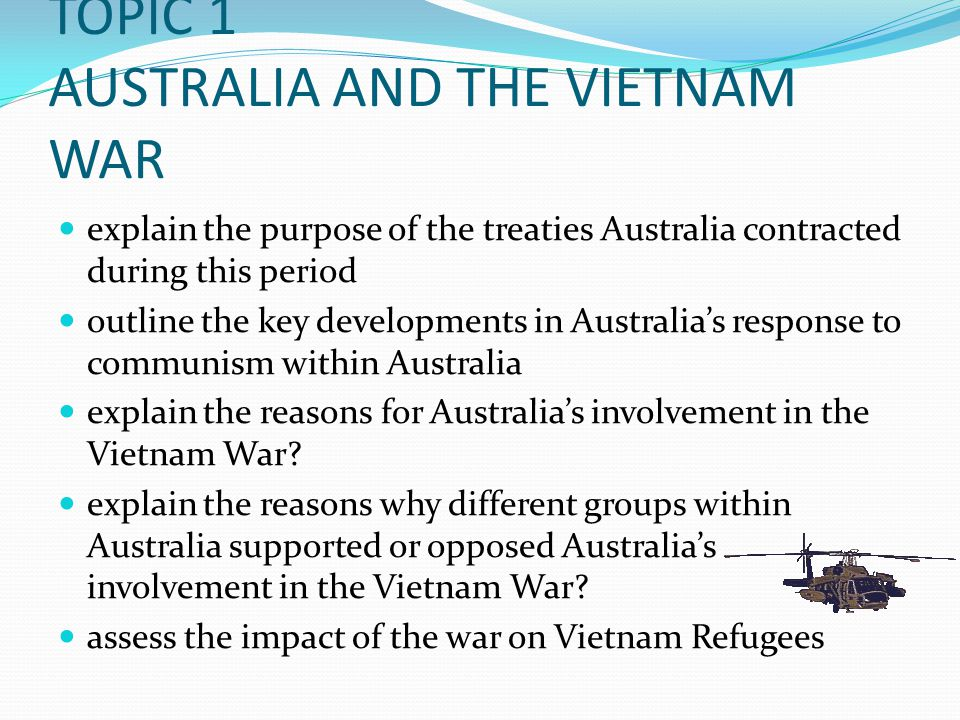 TOPIC 1 AUSTRALIA AND THE VIETNAM WAR explain the purpose of the treaties Australia contracted during this period outline the key developments in Australia's response to communism within Australia explain the reasons for Australia's involvement in the Vietnam War.