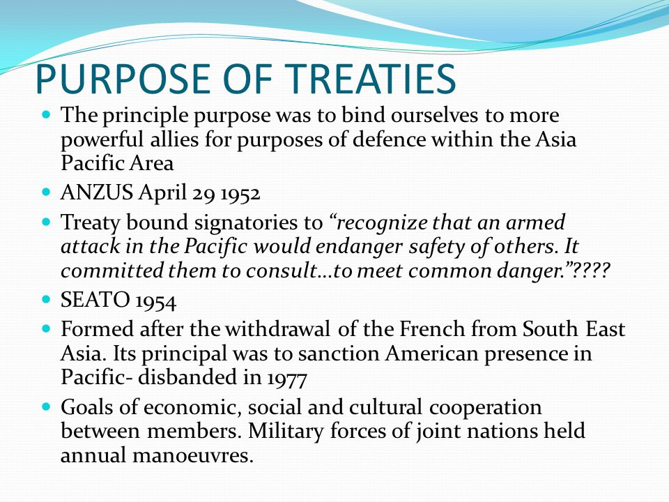 PURPOSE OF TREATIES The principle purpose was to bind ourselves to more powerful allies for purposes of defence within the Asia Pacific Area ANZUS April 29 1952 Treaty bound signatories to recognize that an armed attack in the Pacific would endanger safety of others.