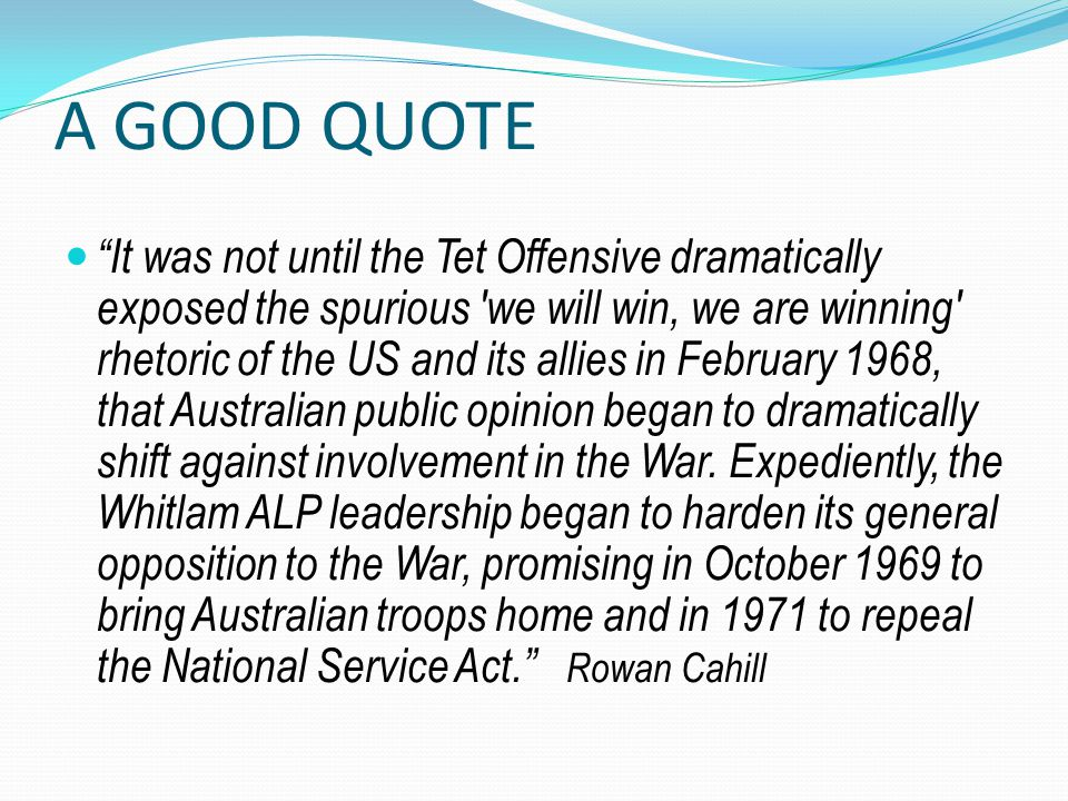 A GOOD QUOTE It was not until the Tet Offensive dramatically exposed the spurious we will win, we are winning rhetoric of the US and its allies in February 1968, that Australian public opinion began to dramatically shift against involvement in the War.
