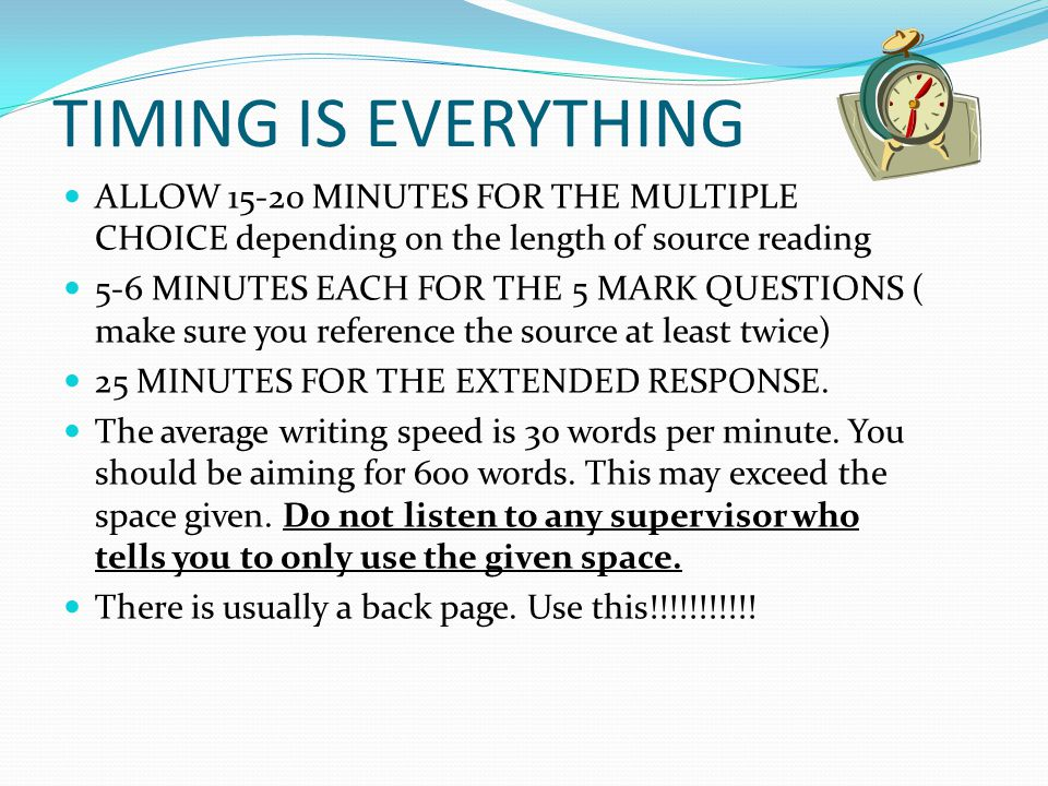 ALLOW 15-20 MINUTES FOR THE MULTIPLE CHOICE depending on the length of source reading 5-6 MINUTES EACH FOR THE 5 MARK QUESTIONS ( make sure you reference the source at least twice) 25 MINUTES FOR THE EXTENDED RESPONSE.