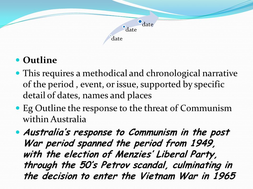 Outline This requires a methodical and chronological narrative of the period, event, or issue, supported by specific detail of dates, names and places Eg Outline the response to the threat of Communism within Australia Australia's response to Communism in the post War period spanned the period from 1949, with the election of Menzies' Liberal Party, through the 50's Petrov scandal, culminating in the decision to enter the Vietnam War in 1965 date