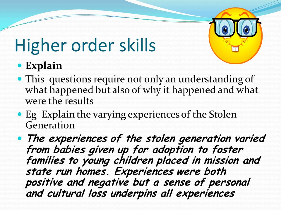Explain This questions require not only an understanding of what happened but also of why it happened and what were the results Eg Explain the varying experiences of the Stolen Generation The experiences of the stolen generation varied from babies given up for adoption to foster families to young children placed in mission and state run homes.