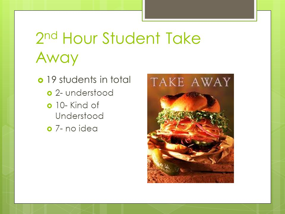 2 nd Hour Student Take Away  19 students in total  2- understood  10- Kind of Understood  7- no idea