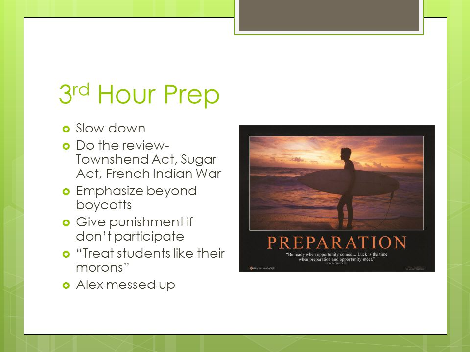 3 rd Hour Prep  Slow down  Do the review- Townshend Act, Sugar Act, French Indian War  Emphasize beyond boycotts  Give punishment if don't participate  Treat students like their morons  Alex messed up