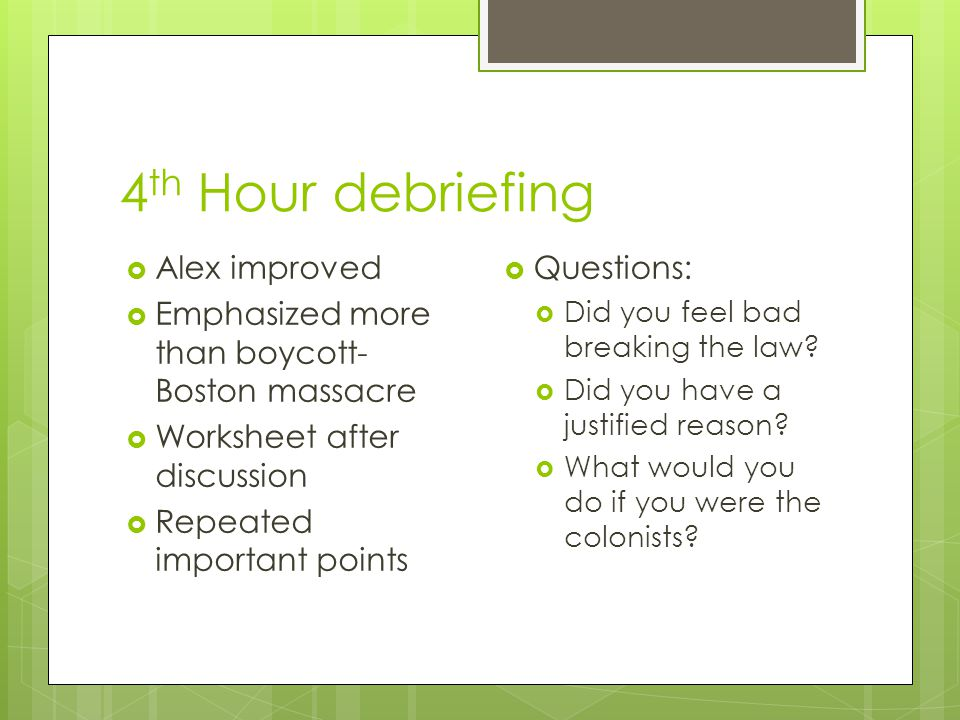 4 th Hour debriefing  Alex improved  Emphasized more than boycott- Boston massacre  Worksheet after discussion  Repeated important points  Questions:  Did you feel bad breaking the law.