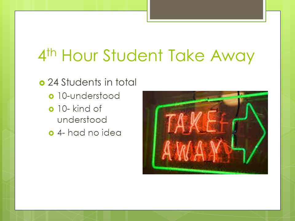 4 th Hour Student Take Away  24 Students in total  10-understood  10- kind of understood  4- had no idea