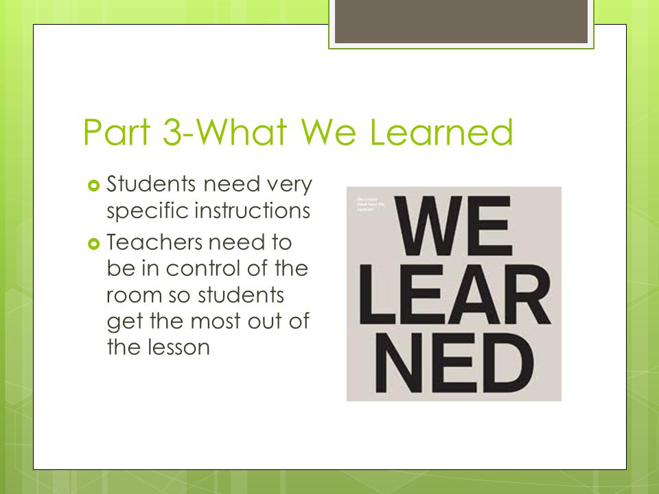 Part 3-What We Learned  Students need very specific instructions  Teachers need to be in control of the room so students get the most out of the lesson