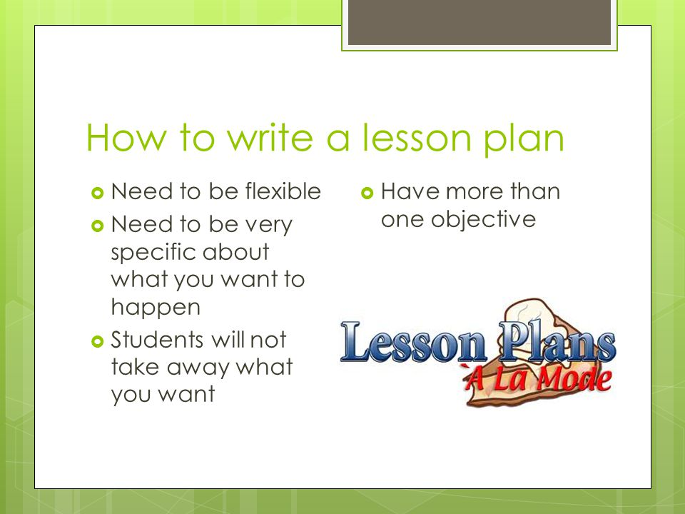 How to write a lesson plan  Need to be flexible  Need to be very specific about what you want to happen  Students will not take away what you want  Have more than one objective