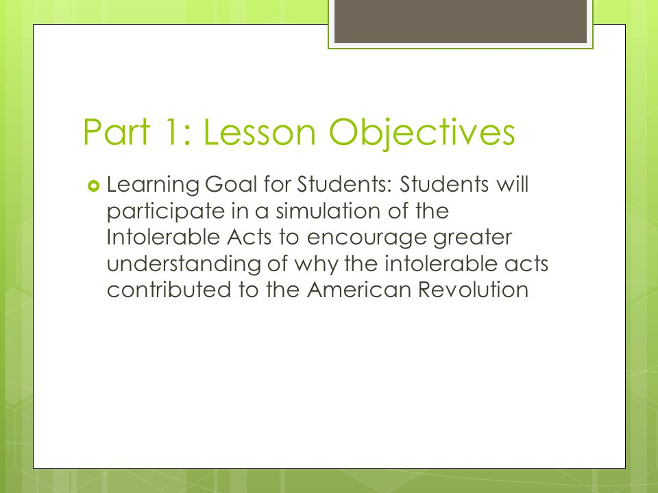 Lesson Objectives  Learning Objective of Lesson Plan: The students will show their understanding through a discussion of the textbook and how it connects to the simulation and through a worksheet compare the simulation with the Intolerable Acts.