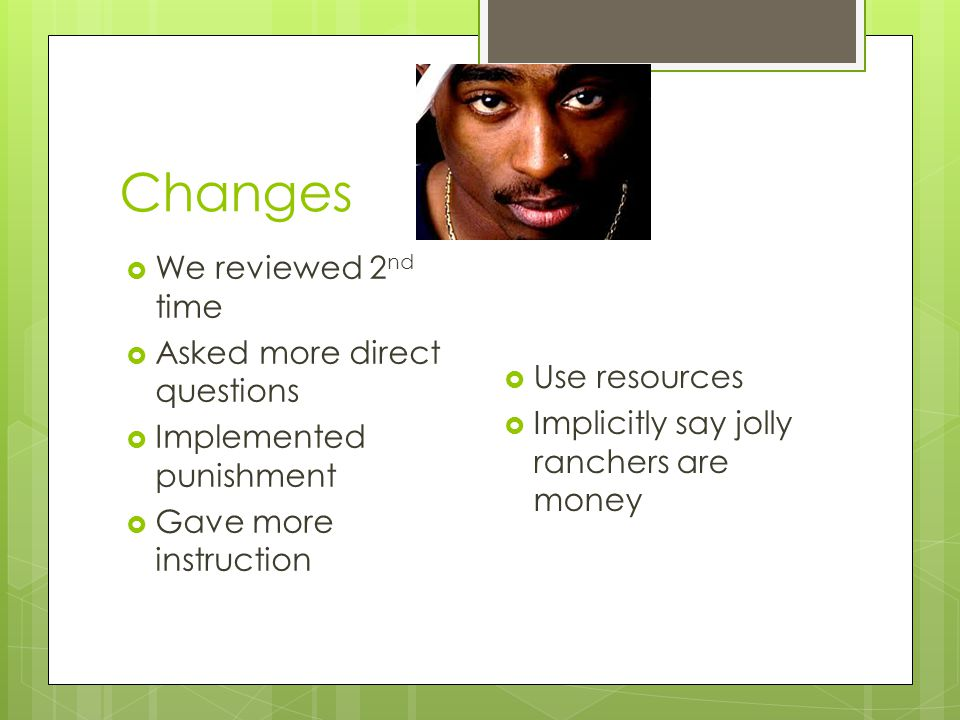 Changes  We reviewed 2 nd time  Asked more direct questions  Implemented punishment  Gave more instruction  Use resources  Implicitly say jolly ranchers are money