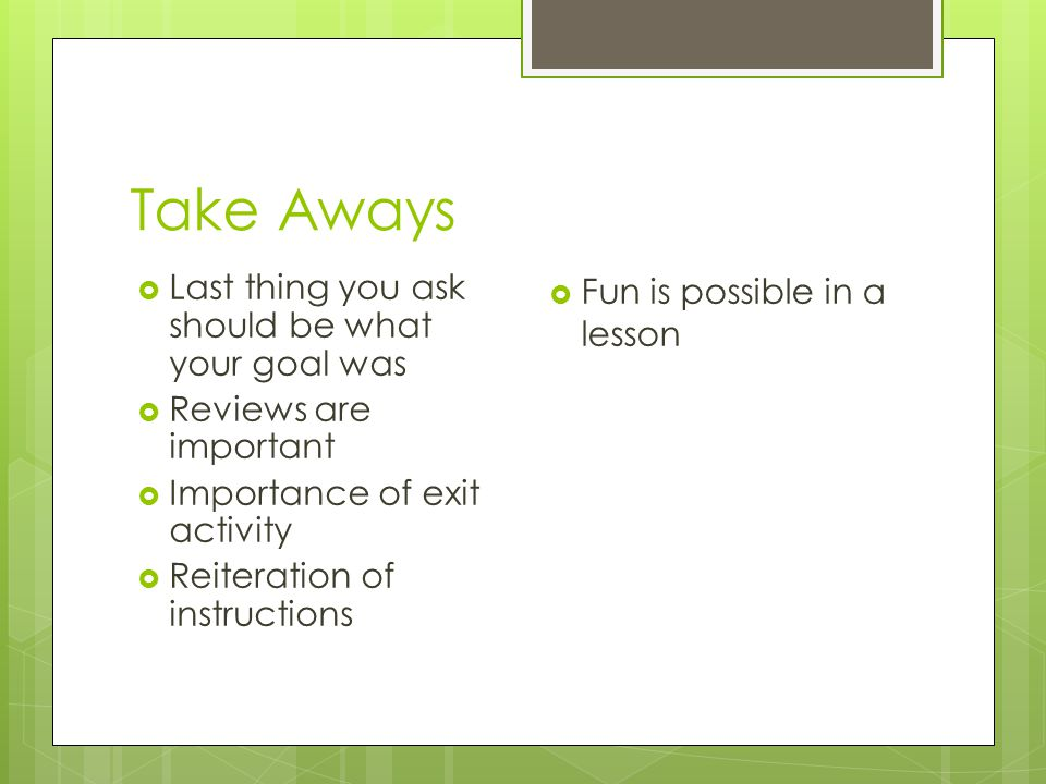 Take Aways  Last thing you ask should be what your goal was  Reviews are important  Importance of exit activity  Reiteration of instructions  Fun is possible in a lesson