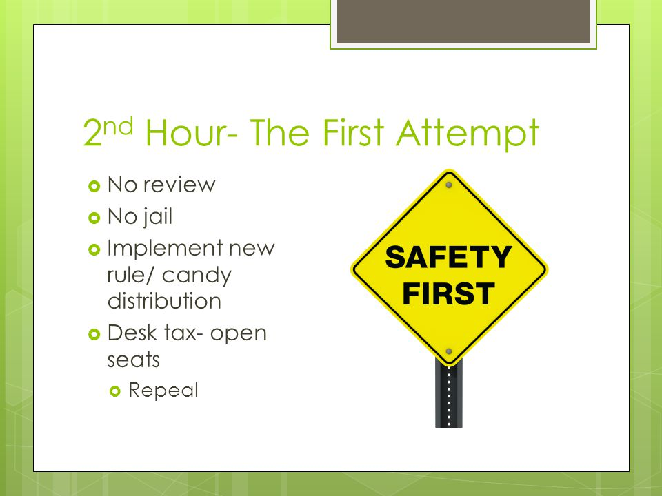 2 nd Hour- The First Attempt  No review  No jail  Implement new rule/ candy distribution  Desk tax- open seats  Repeal