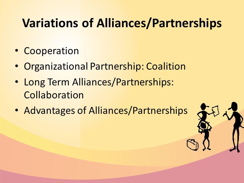 Variations of Alliances/Partnerships Cooperation Organizational Partnership: Coalition Long Term Alliances/Partnerships: Collaboration Advantages of Alliances/Partnerships