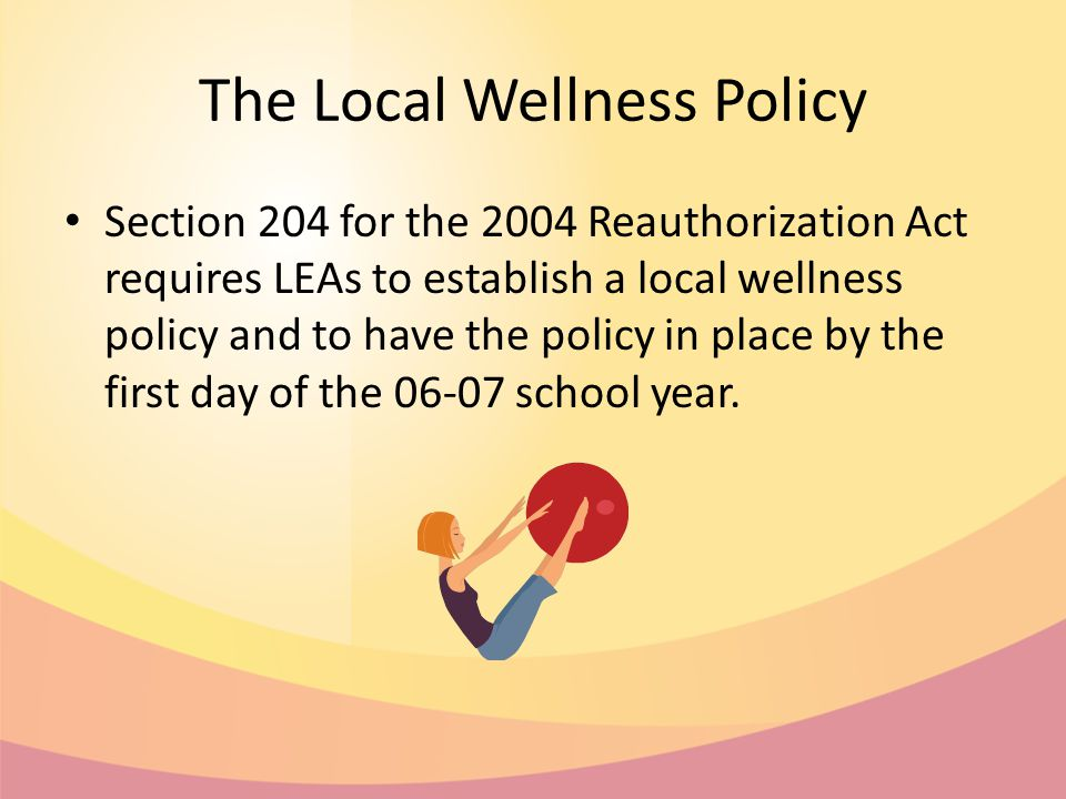 The Local Wellness Policy Section 204 for the 2004 Reauthorization Act requires LEAs to establish a local wellness policy and to have the policy in place by the first day of the 06-07 school year.