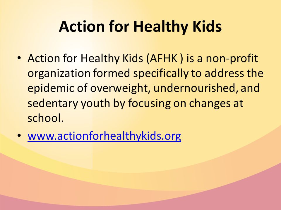 Action for Healthy Kids Action for Healthy Kids (AFHK ) is a non-profit organization formed specifically to address the epidemic of overweight, undernourished, and sedentary youth by focusing on changes at school.