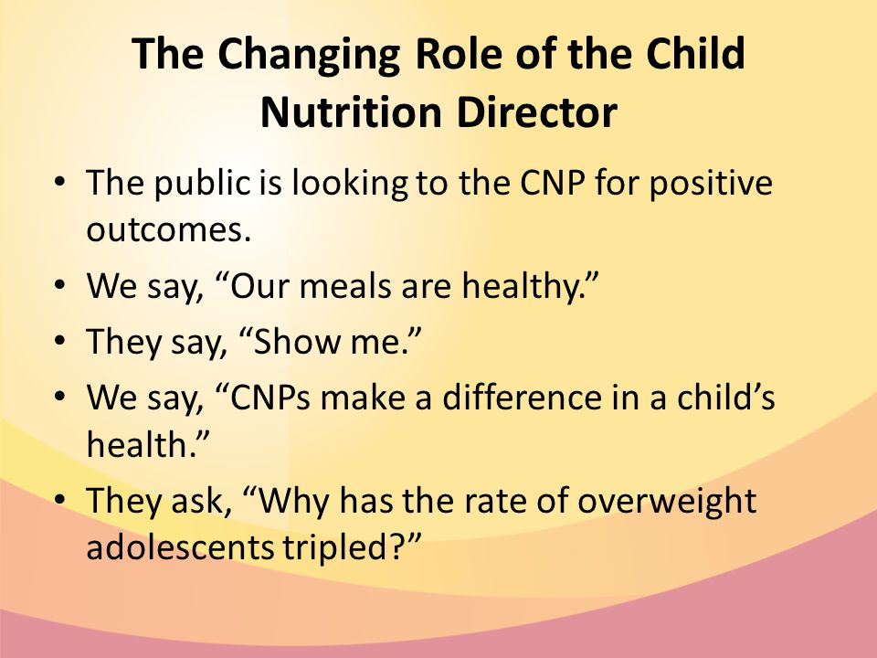 The Changing Role of the Child Nutrition Director The public is looking to the CNP for positive outcomes.