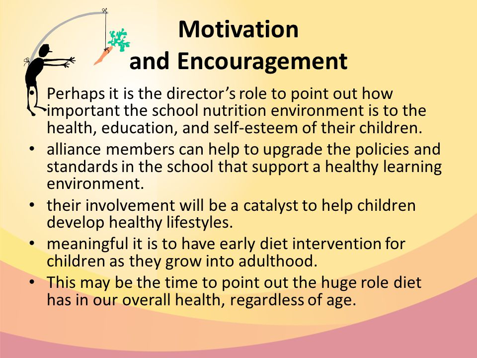 Motivation and Encouragement Perhaps it is the director's role to point out how important the school nutrition environment is to the health, education, and self-esteem of their children.