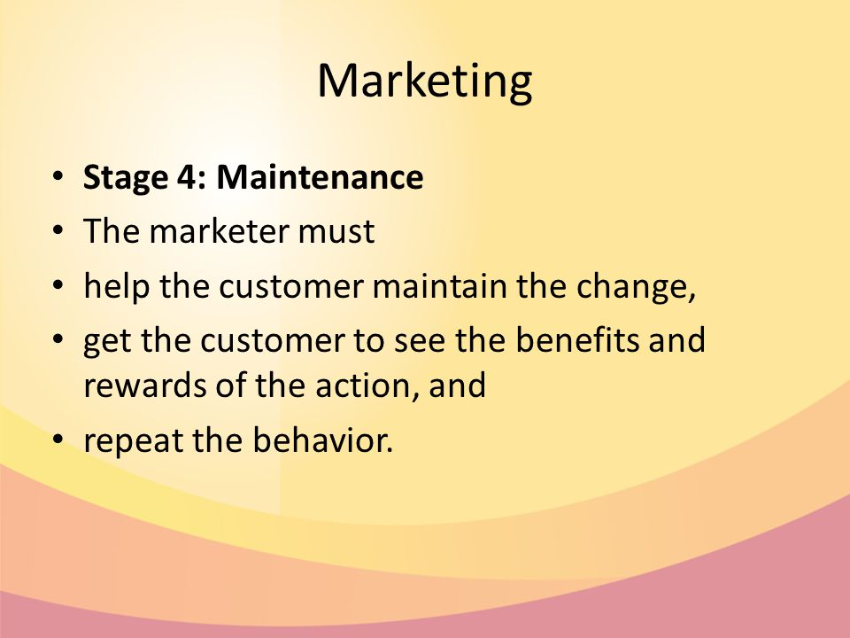 Marketing Stage 4: Maintenance The marketer must help the customer maintain the change, get the customer to see the benefits and rewards of the action, and repeat the behavior.