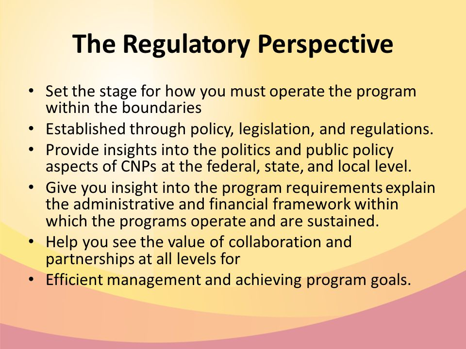 The Regulatory Perspective Set the stage for how you must operate the program within the boundaries Established through policy, legislation, and regulations.