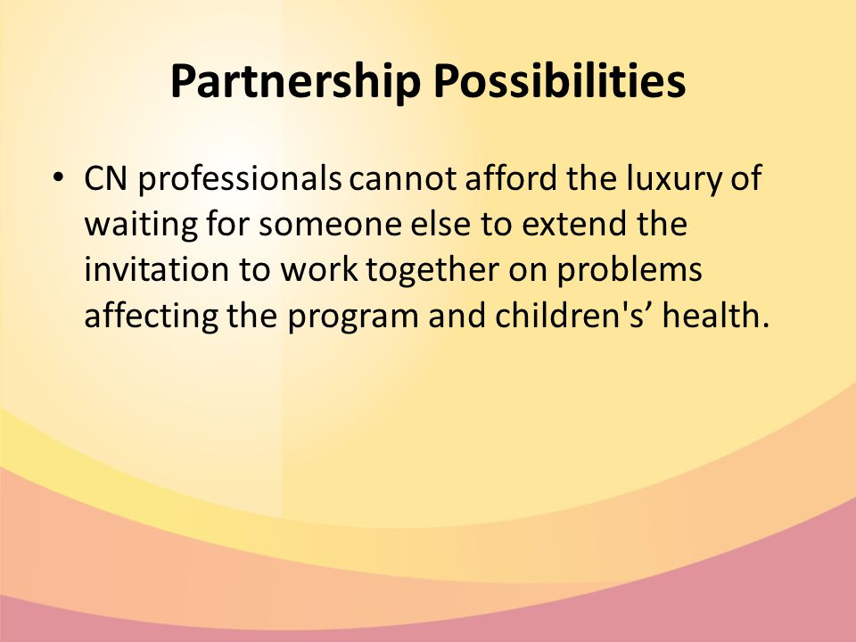 Partnership Possibilities CN professionals cannot afford the luxury of waiting for someone else to extend the invitation to work together on problems affecting the program and children s' health.