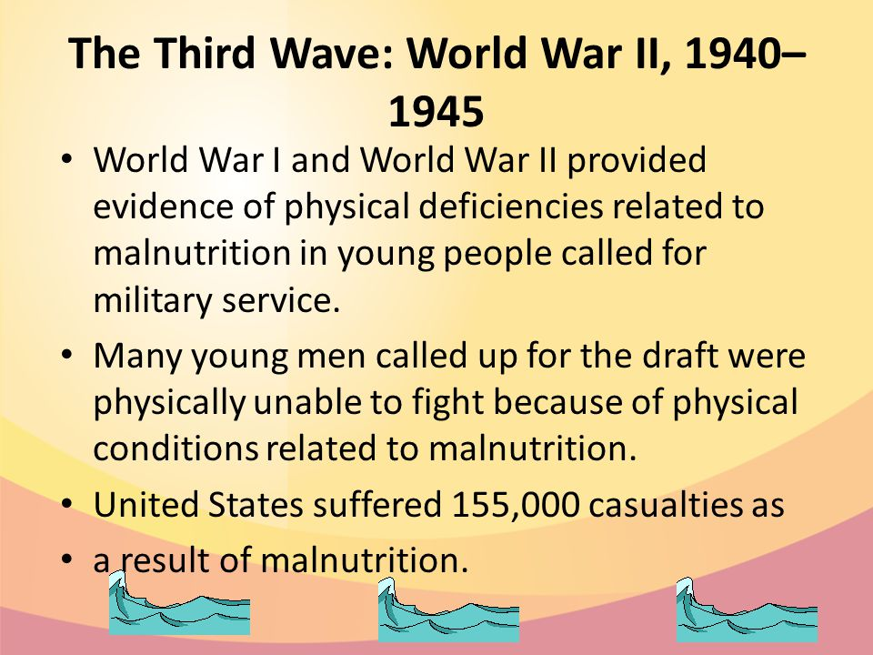 The Third Wave: World War II, 1940– 1945 World War I and World War II provided evidence of physical deficiencies related to malnutrition in young people called for military service.