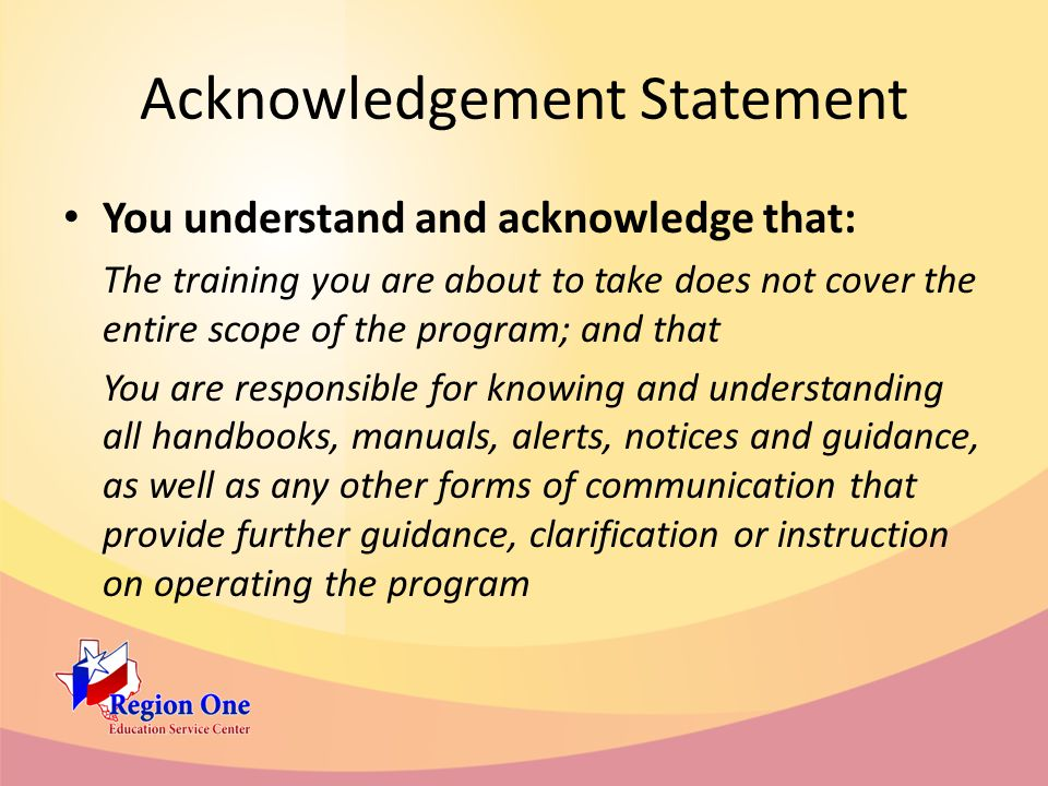 Acknowledgement Statement You understand and acknowledge that: The training you are about to take does not cover the entire scope of the program; and that You are responsible for knowing and understanding all handbooks, manuals, alerts, notices and guidance, as well as any other forms of communication that provide further guidance, clarification or instruction on operating the program