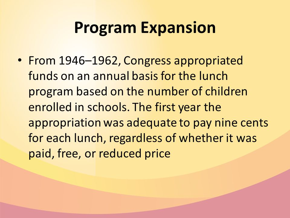 Program Expansion From 1946–1962, Congress appropriated funds on an annual basis for the lunch program based on the number of children enrolled in schools.